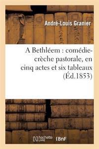 A Bethleem: Comedie-Creche Pastorale, En Cinq Actes Et Six Tableaux