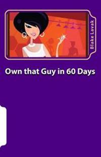 Own That Guy in 60 Days: A Practical Guide to Love for the 21st Century Woman