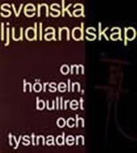 Svenska ljudlandskap : om hörseln, bullret och tystnaden