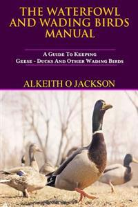 The Waterfowl and Wading Birds Manual: A Guide to Keeping Geese, Ducks and Other Wading Birds