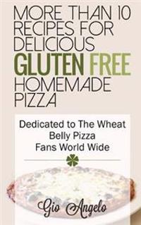 More Than 10 Recipes for Delicious Gluten Free Homemade Pizza: Dedicated to the Wheat Belly Pizza Fans World Wide
