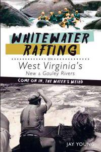 Whitewater Rafting on West Virginia's New & Gauley Rivers:: Come on In, the Water's Weird