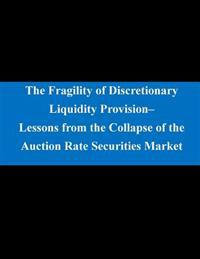 The Fragility of Discretionary Liquidity Provision- Lessons from the Collapse of the Auction Rate Securities Market