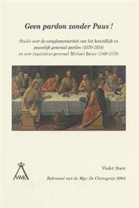Geen Pardon Zonder Paus!: Studie Over de Complementariteit Van Het Koninklijk En Pauselijk Generaal Pardon (1570-1574) En Over Inquisiteur-Gener