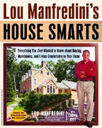 Lou Manfredini's House Smarts: Everything You Ever Wanted to Know about Buying, Maintaining, and Living Comfortably in Your Home