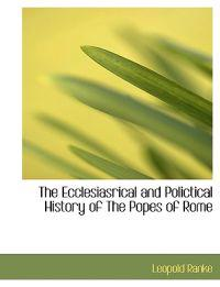 The Ecclesiasrical and Polictical History of the Popes of Rome