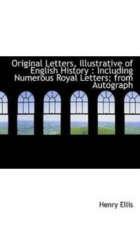 Original Letters, Illustrative of English History: Including Numerous Royal Letters; From Autograph