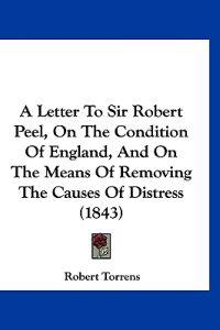 A Letter to Sir Robert Peel, on the Condition of England, and on the Means of Removing the Causes of Distress
