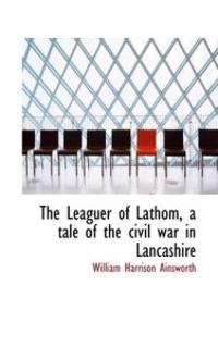 The Leaguer of Lathom, a Tale of the Civil War in Lancashire