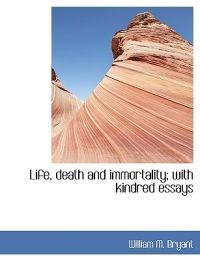 Life, Death and Immortality; With Kindred Essays