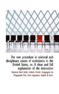 The New Procedure in Criminal and Disciplinary Causes of Ecclesiatics in the United States, Or, a CL