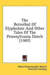The Betrothal Of Elypholate And Other Tales Of The Pennsylvania Dutch