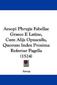Aesopi Phrygis Fabellae Graece E Latine, Cum Alijs Opusculis, Quorum Index Proxima Refertur Pagella