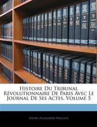 Histoire Du Tribunal Révolutionnaire De Paris Avec Le Journal De Ses Actes, Volume 5