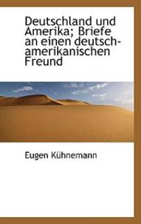 Deutschland Und Amerika; Briefe an Einen Deutsch-Amerikanischen Freund