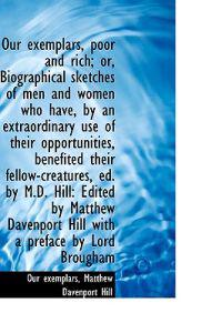 Our Exemplars, Poor and Rich; Or, Biographical Sketches of Men and Women Who Have, by an Extraordina