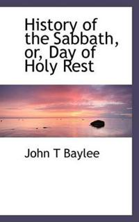 History of the Sabbath, Or, Day of Holy Rest