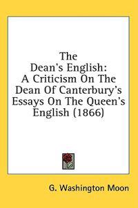 The Dean's English: A Criticism On The Dean Of Canterbury's Essays On The Queen's English (1866)