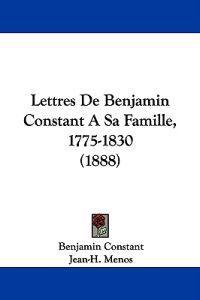 Lettres De Benjamin Constant a Sa Famille, 1775-1830