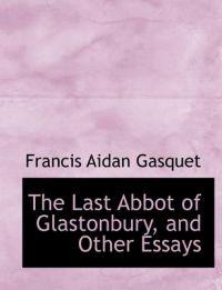 The Last Abbot of Glastonbury, and Other Essays