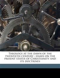 Theology at the dawn of the twentieth century : essays on the present status of Christianity and its doctrines