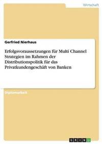 Erfolgsvoraussetzungen Fur Multi Channel Strategien Im Rahmen Der Distributionspolitik Fur Das Privatkundengeschaft Von Banken