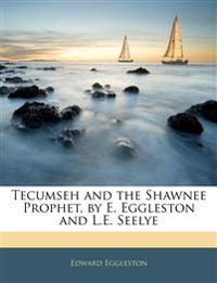 Tecumseh and the Shawnee Prophet, by E. Eggleston and L.E. Seelye