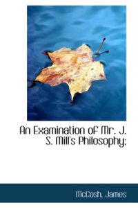An Examination of Mr. J. S. Mill's Philosophy;
