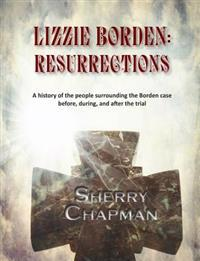 Lizzie Borden: Resurrections: A History of the People Surrounding the Borden Case Before, During, and After the Trial