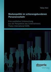Markenpolitik Im Schienengebundenen Personenverkehr: Eine Qualitative Untersuchung Aus Der Perspektive Des Unternehmens Thalys International Scrl