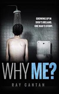 Why Me?: Growing Up in 1950's Ireland. One Man's Story