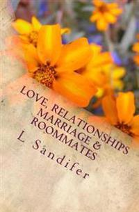 Love, Relationships, Marriage & Roommates: An Unofficial Guide to Avoid Some of the Pitfalls