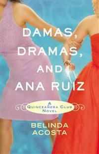 Damas, Dramas, and Ana Ruiz: A Quinceañera Club Novel