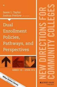 Dual Enrollment Policies, Pathways, and Perspectives: New Directions for Community Colleges, Number 169