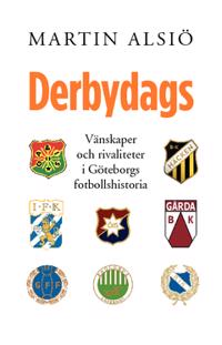 Derbydags : vänskaper och rivaliteter i Göteborgs fotbollshistoria