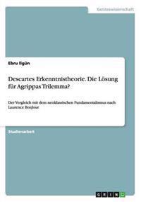 Descartes Erkenntnistheorie. Die Losung Fur Agrippas Trilemma?