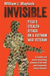 Invisible: Ptsd's Stealth Attack on a Vietnam Veteran: A Candid and Heart-Wrenching Memoir of Life with Post-Traumatic Stress Dis