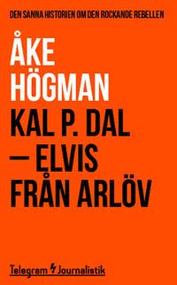 Kal P. Dal : Elvis från Arlöv - den sanna historien om den rockande rebellen