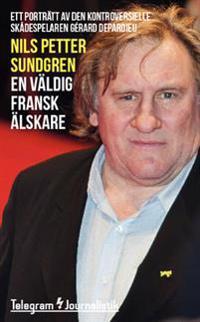 En väldig fransk älskare : ett porträtt av den kontroversielle skådespelaren Gérard Depardieu
