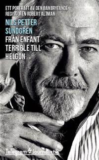 Från enfant terrible till helgon : ett porträtt av den banbrytande filmregissören Robert Altman
