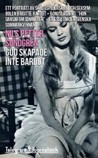 Gud skapade inte Bardot : ett porträtt av skådespelerskan och sexsymbolen Brigitte Bardot