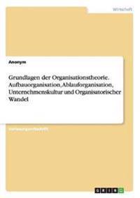 Grundlagen Der Organisationstheorie. Aufbauorganisation, Ablauforganisation, Unternehmenskultur Und Organisatorischer Wandel