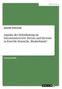 """Aspekte Der Selbstfindung Im Literaturunterricht. Heimat Und Identitat in Finn-OLE Heinrichs """"Rauberhande"""