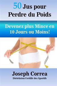 50 Jus Pour Perdre Du Poids: Devenez Plus Mince En 10 Jours Ou Moins!