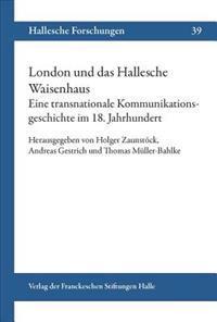 London Und Das Hallesche Waisenhaus. Eine Transnationale Kommunikationsgeschichte Im 18. Jahrhundert.
