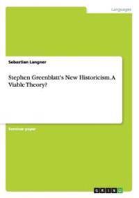 Stephen Greenblatt's New Historicism. a Viable Theory?