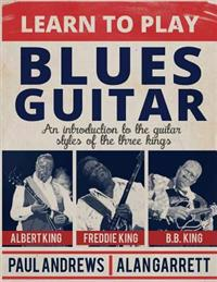 Learn to Play Blues Guitar: An Introduction to the Guitar Styles of the Three Kings
