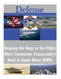 Keeping the Dogs in the Fight: What Combatant Commander's Need to Know about Mwds