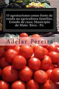 O Agroturismo Como Fonte de Renda Na Agricultura Familiar: Estudo de Caso: Municipio de Mato Rico-PR.