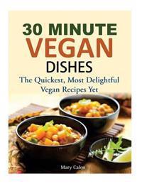 30 Minute Vegan Dishes: The Quickest, Most Delightful Vegan Recipes Yet